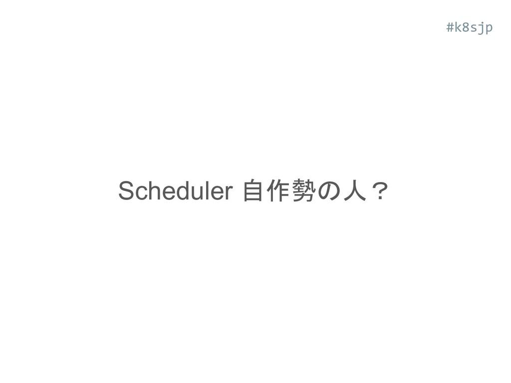 Scheduler 自作勢の人? #k8sjp