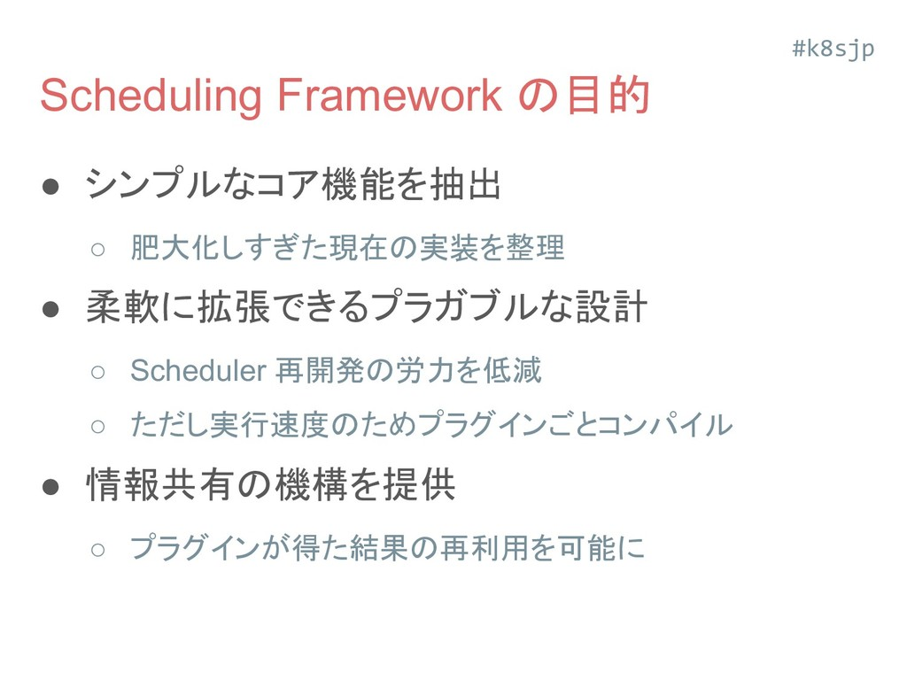 Scheduling Framework の目的 ● シンプルなコア機能を抽出 ○ 肥大化しす...