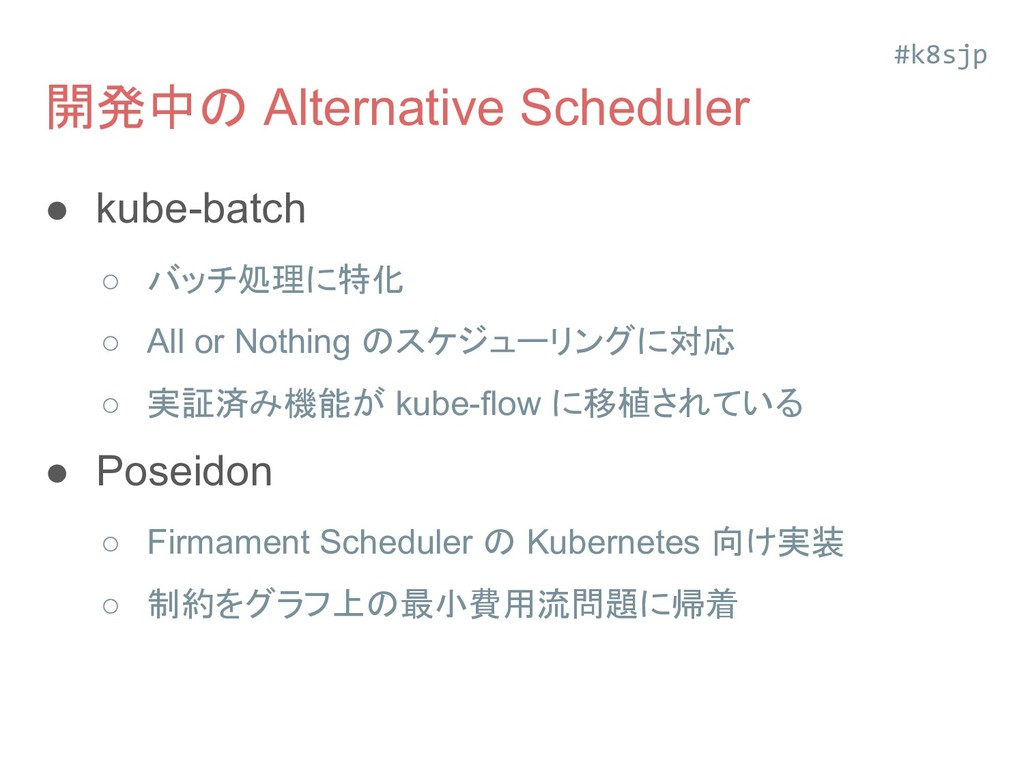 開発中の Alternative Scheduler ● kube-batch ○ バッチ処理...