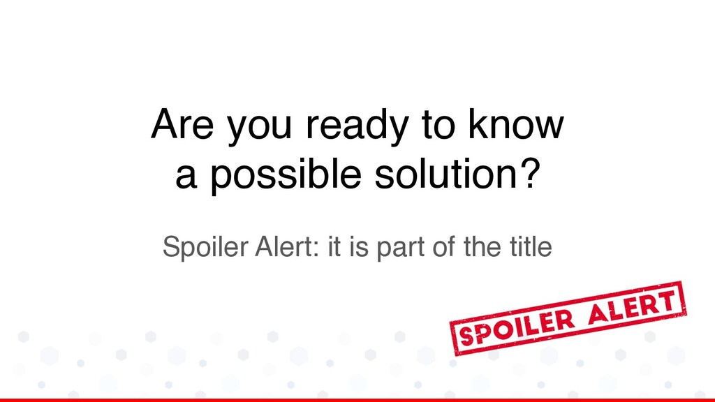 Are you ready to know a possible solution? Spoi...