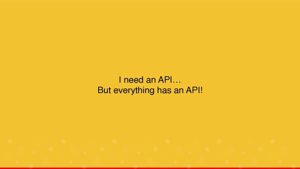 I need an API… But everything has an API!