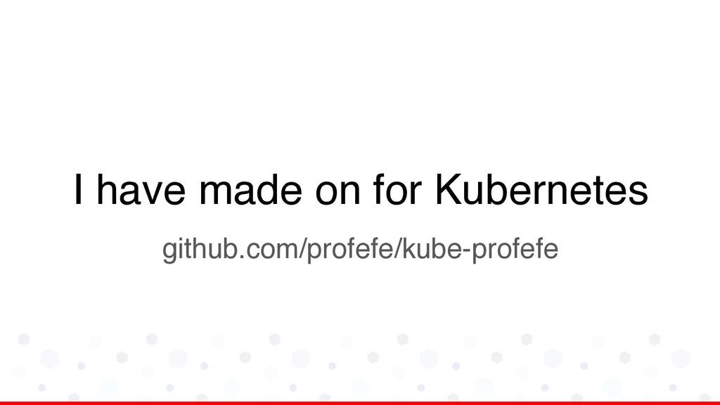 I have made on for Kubernetes github.com/profef...