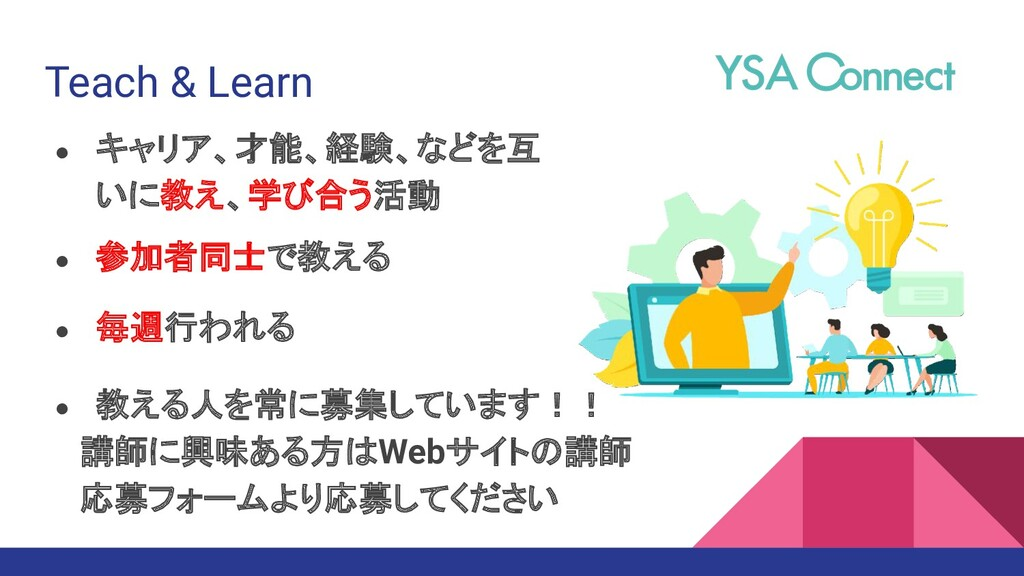 Teach & Learn ● キャリア、才能、経験、などを互 いに教え、学び合う活動 ● 毎...