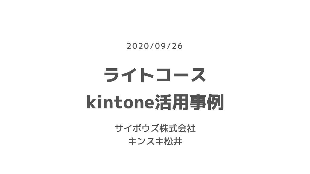 ライトコース kintone活用事例 サイボウズ株式会社 キンスキ松井 2020/09/26
