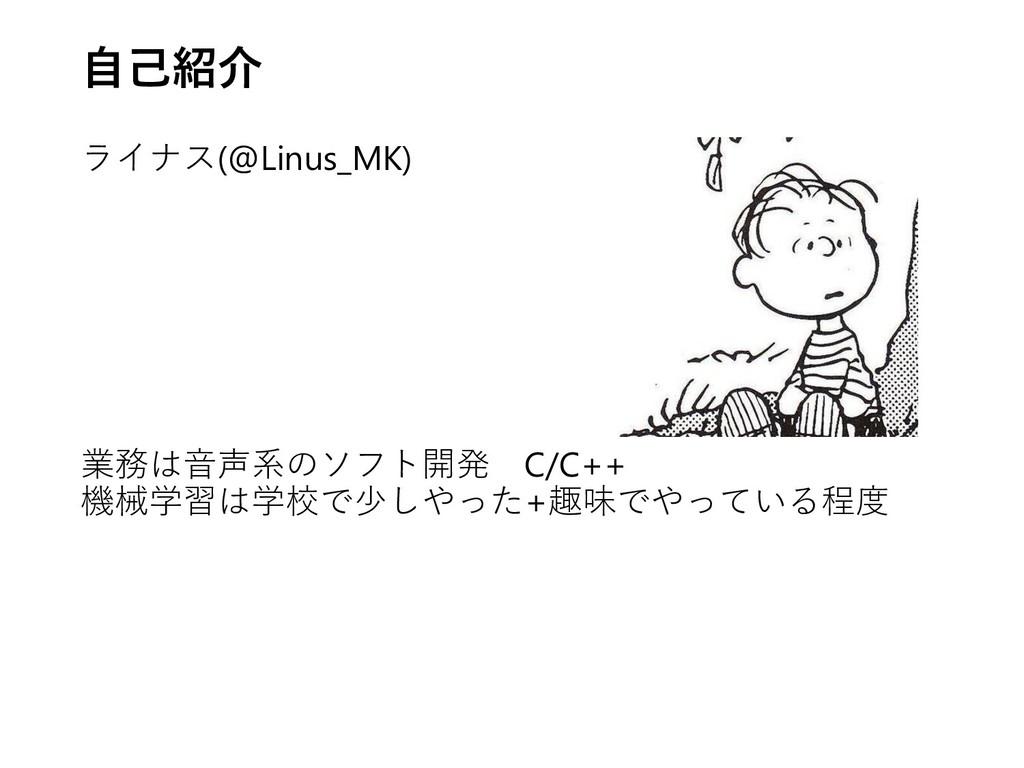 自己紹介 ライナス(@Linus_MK) 業務は音声系のソフト開発 C/C++ 機械学習は学校...