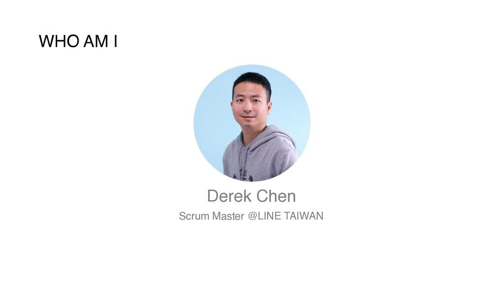 WHO AM I Derek Chen Scrum Master @LINE TAIWAN