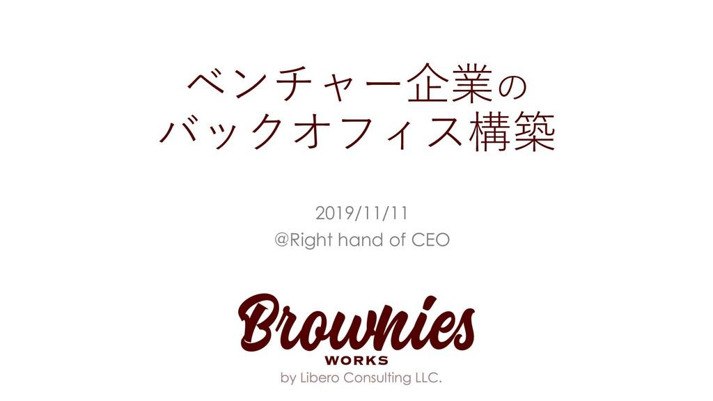 ベンチャー企業の バックオフィス構築 2019/11/11 @Right hand of CEO