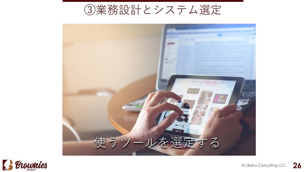 ③業務設計とシステム選定 © Libero Consulting LLC. 26 使うツールを...