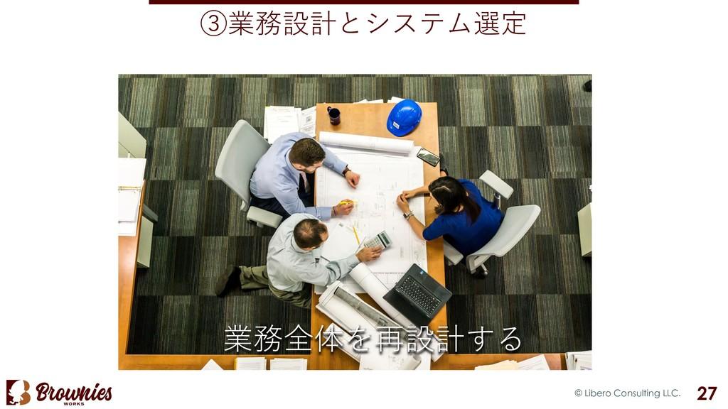 ③業務設計とシステム選定 © Libero Consulting LLC. 27 業務全体を再...