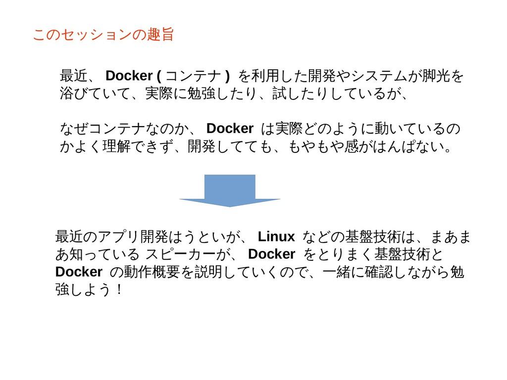このセッションの趣旨 最近、 Docker ( コンテナ ) を利用した開発やシステムが脚光を...