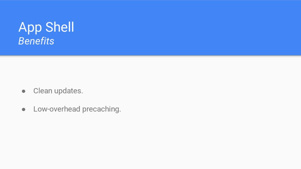 App Shell Benefits ● Clean updates. ● Low-overh...