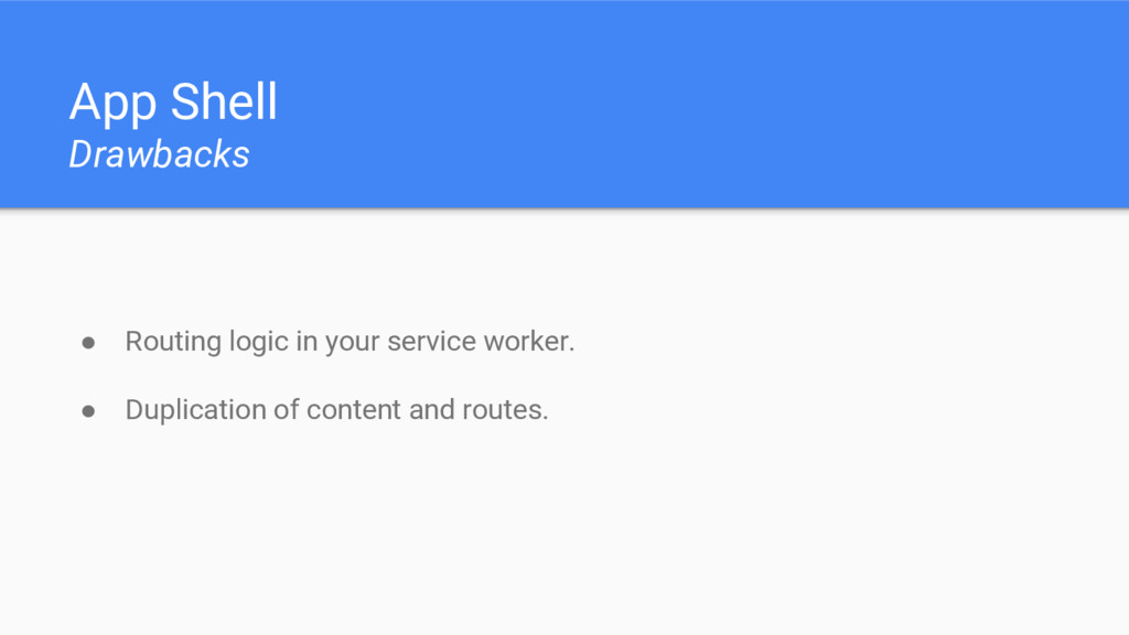 App Shell Drawbacks ● Routing logic in your ser...
