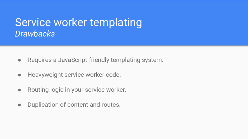 Service worker templating Drawbacks ● Requires ...