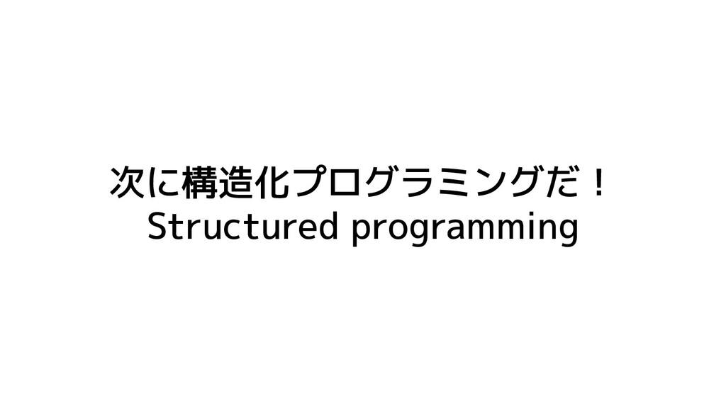 次に構造化プログラミングだ! Structured programming