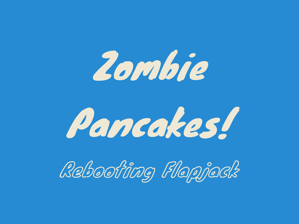Zombie Pancakes! Rebooting Flapjack