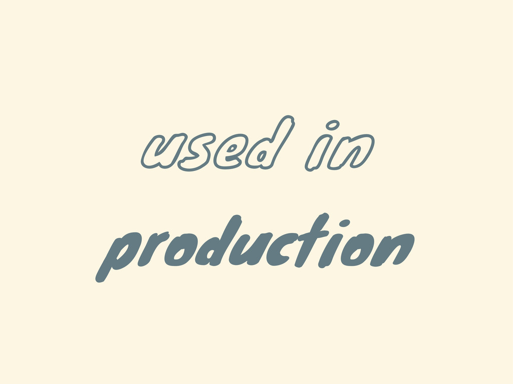 used in production