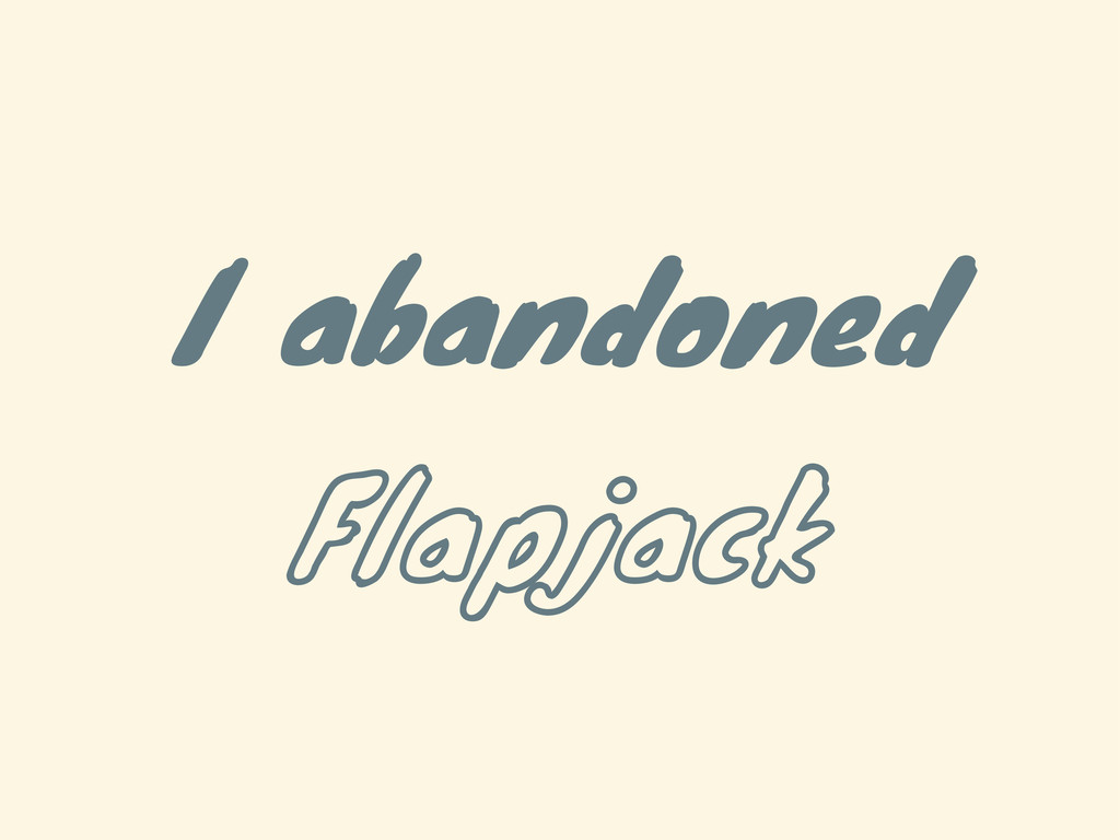 I abandoned Flapjack