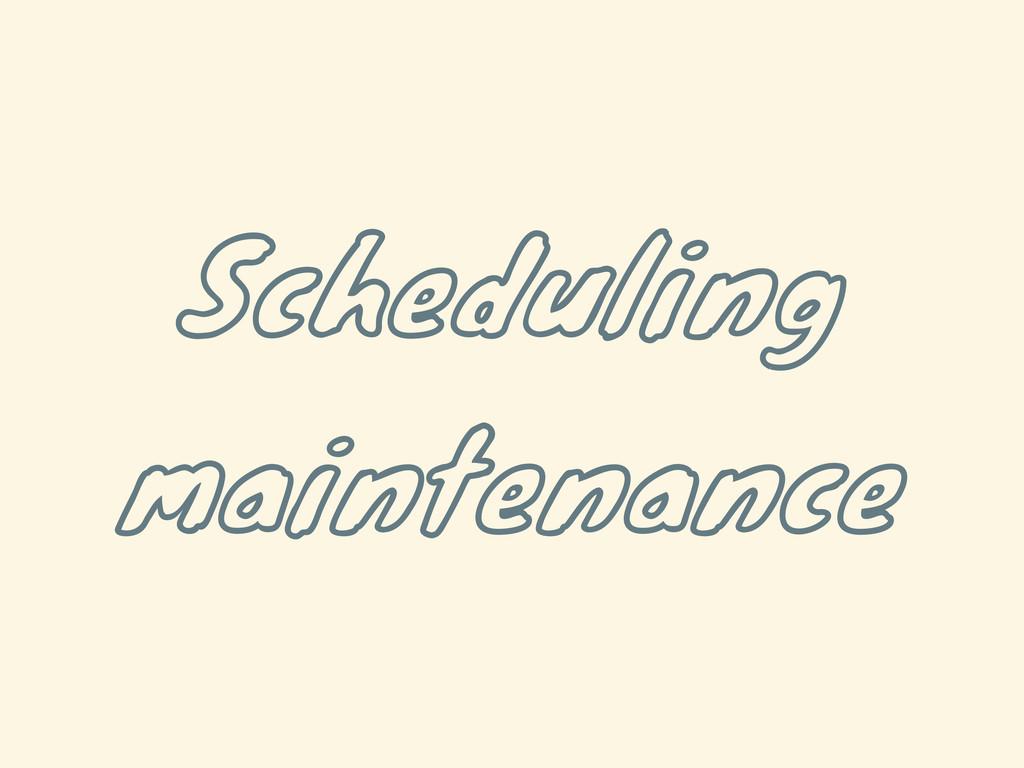Scheduling maintenance