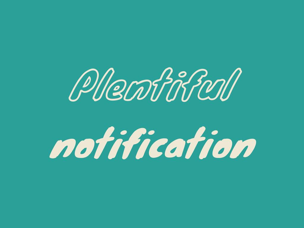 Plentiful notification
