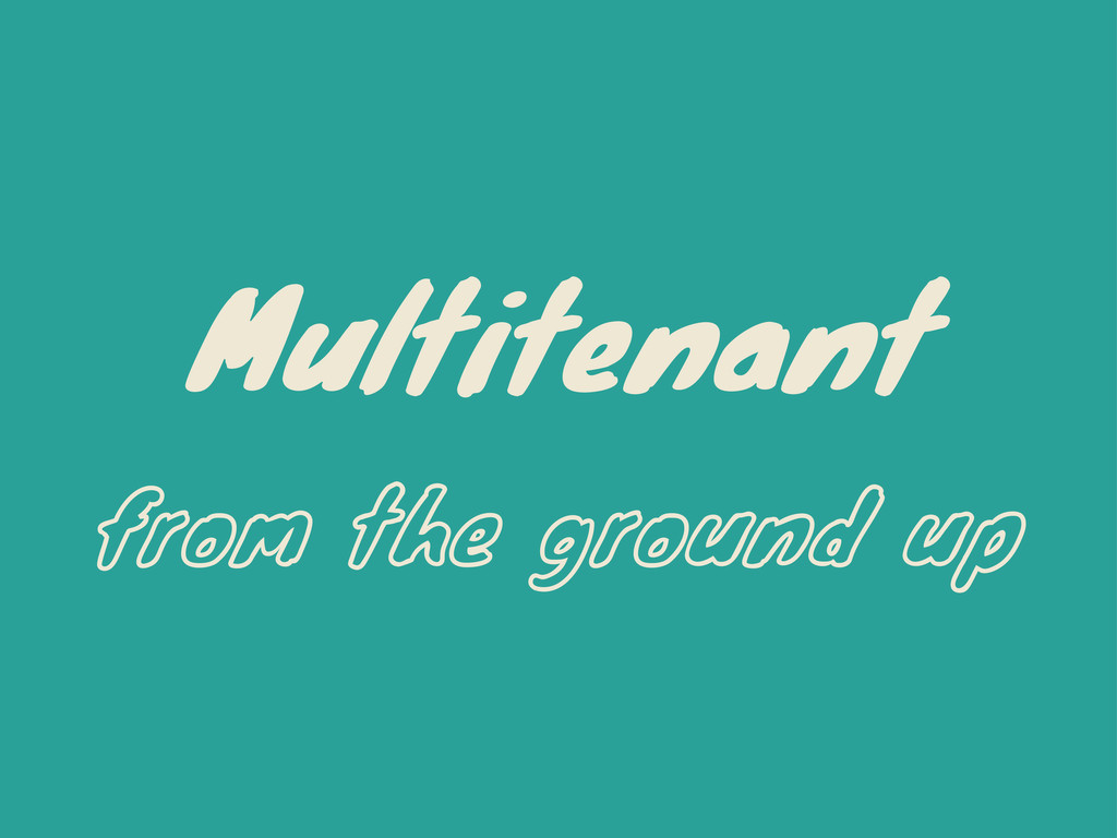 Multitenant from the ground up