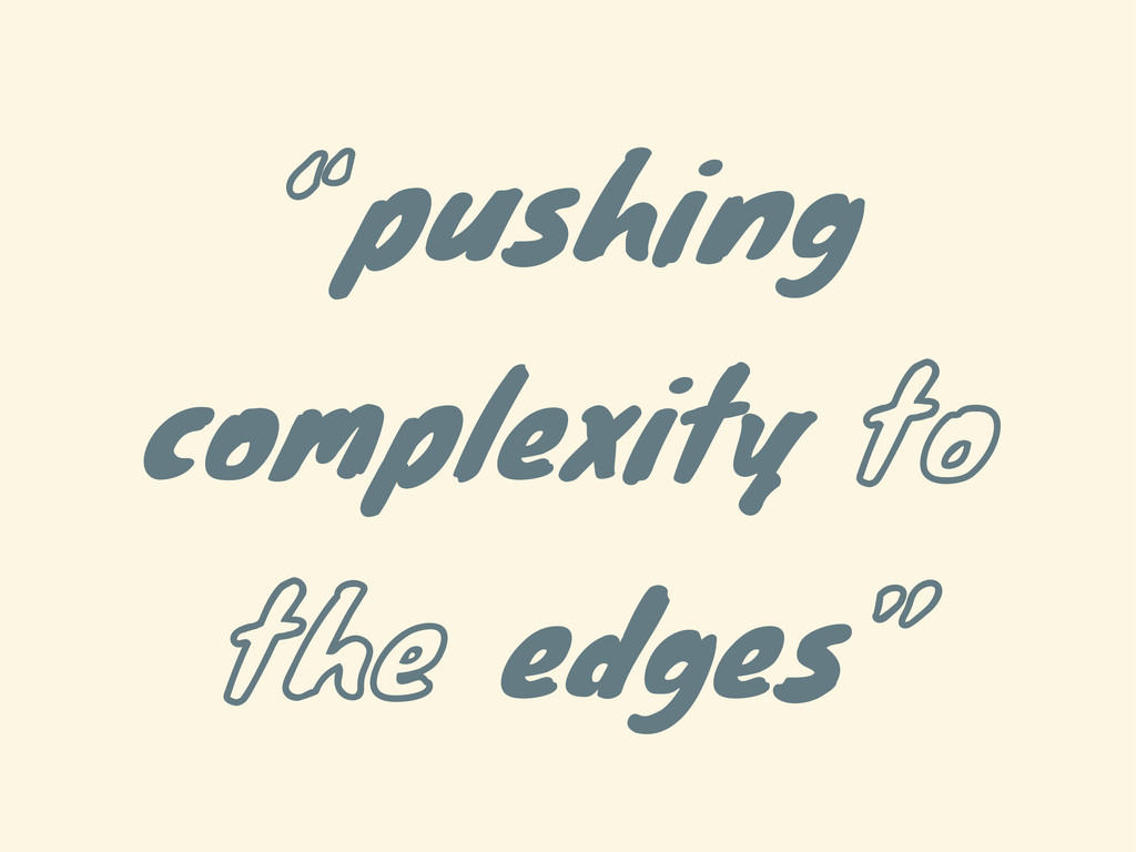 """""""pushing complexity to the edges"""""""