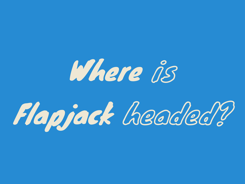 Where is Flapjack headed?