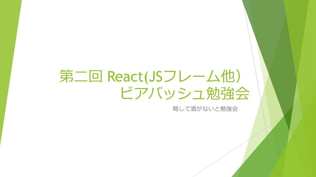 第⼆回 React(JSフレーム他) ビアバッシュ勉強会 略して酒がないと勉強会
