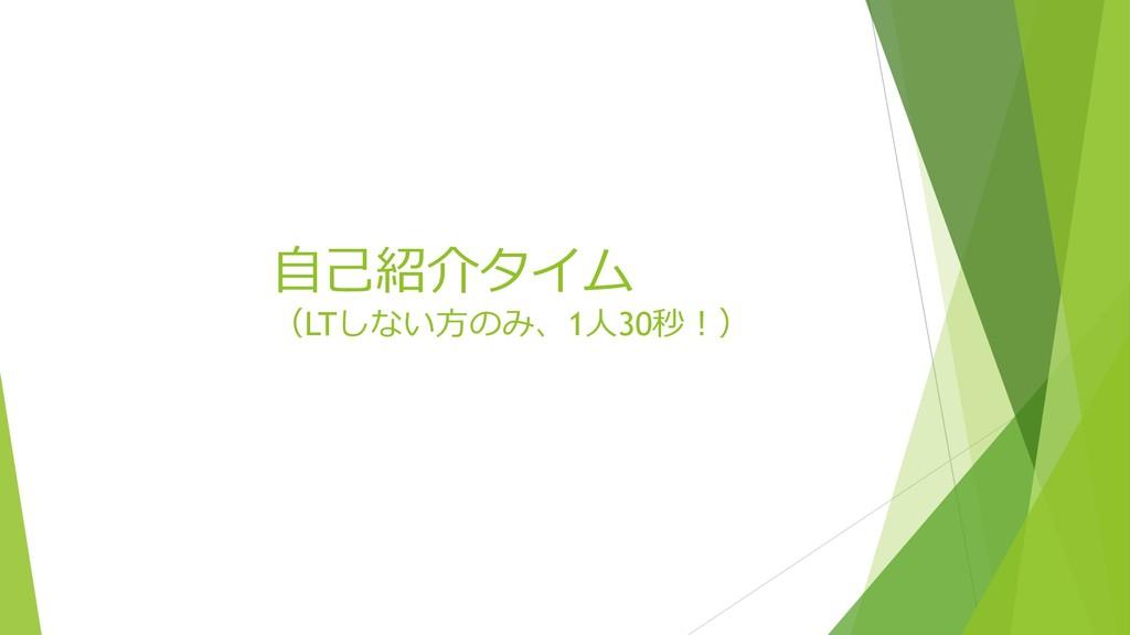⾃⼰紹介タイム (LTしない⽅のみ、1⼈30秒!)