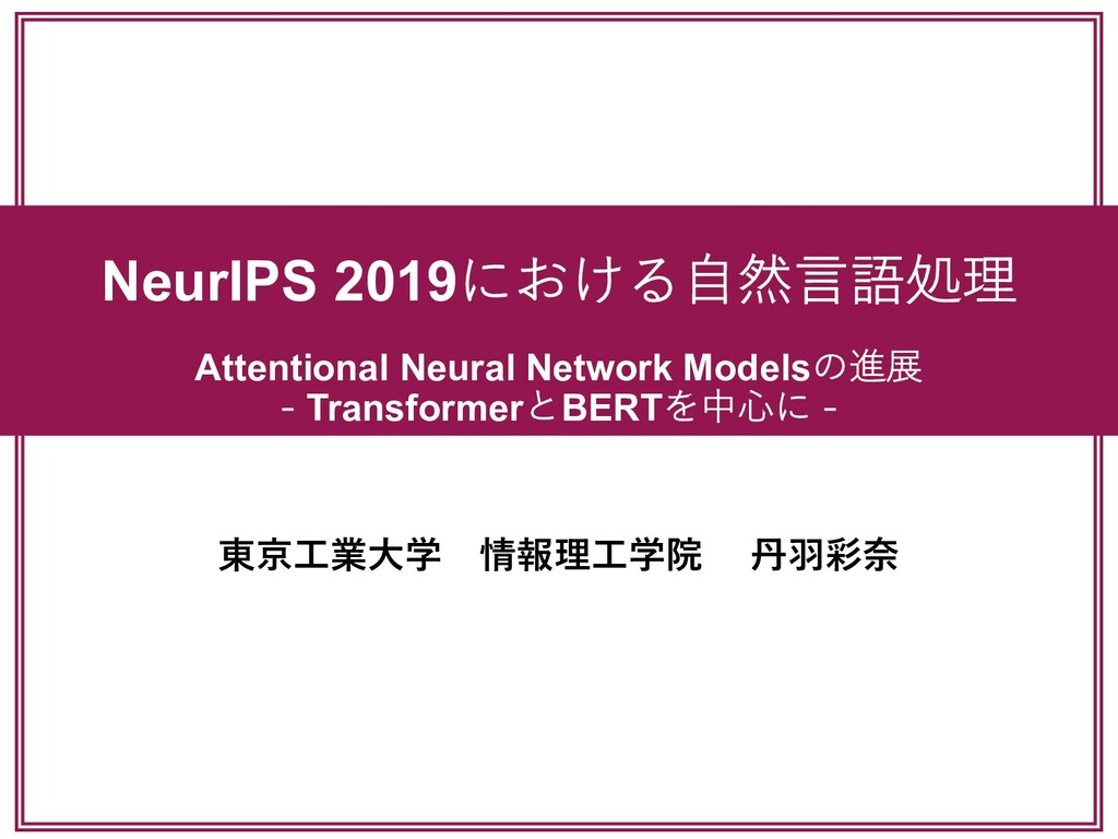 NeurIPS 2019における⾃然⾔語処理 Attentional Neural Netwo...