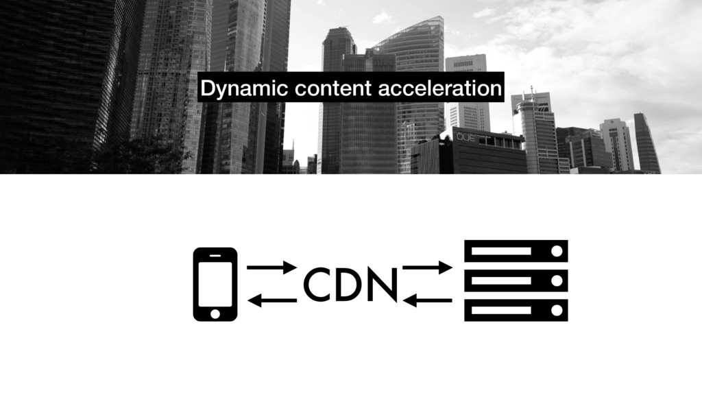 Dynamic content acceleration ! CDN #