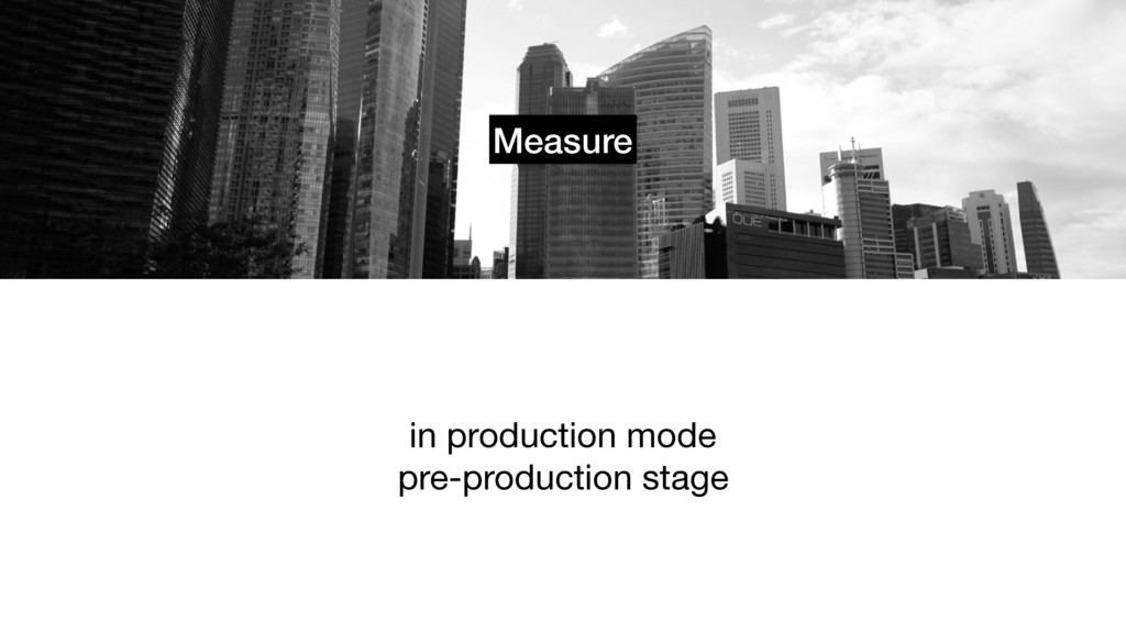 Measure in production mode  pre-production stage