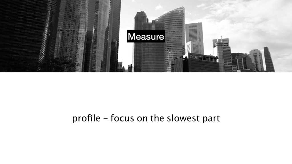 Measure profile - focus on the slowest part