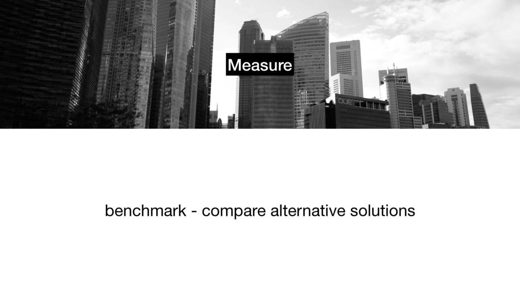 Measure benchmark - compare alternative solutio...