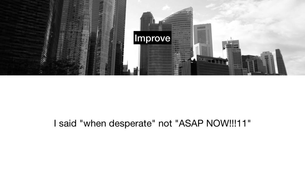 "Improve I said ""when desperate"" not ""ASAP NOW!!..."
