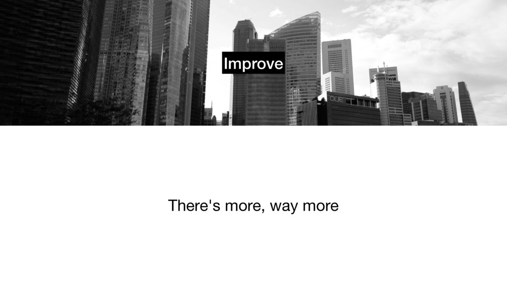 Improve There's more, way more