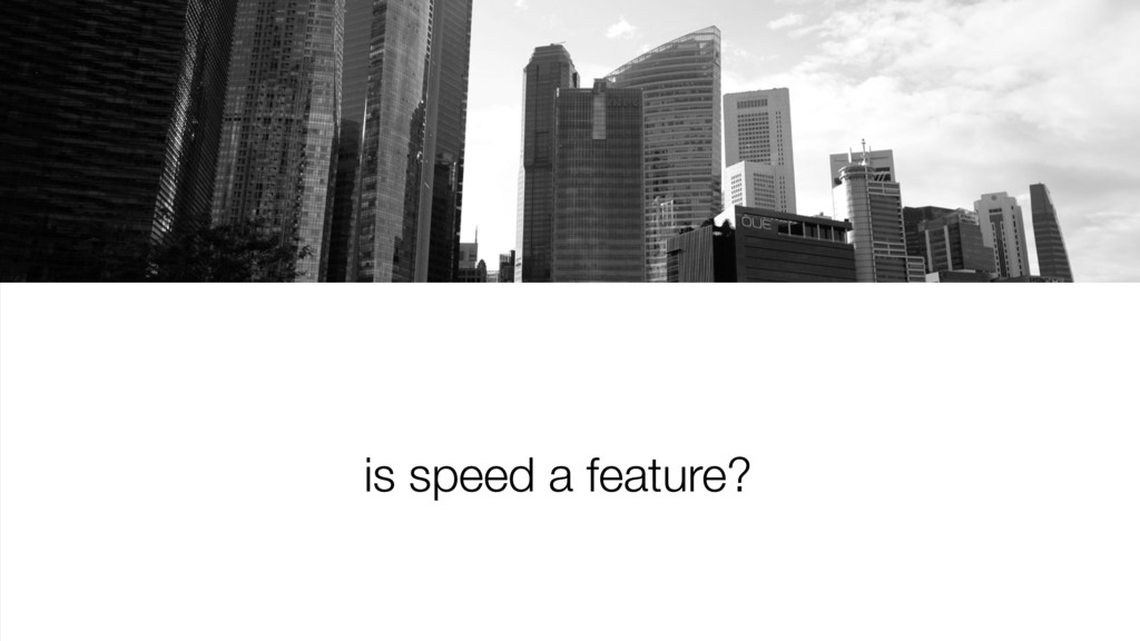 is speed a feature?