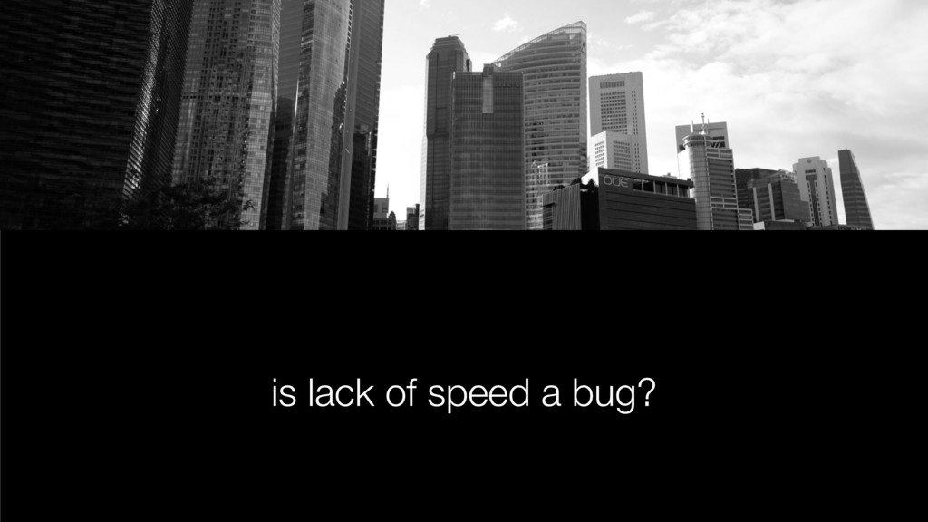 is lack of speed a bug?