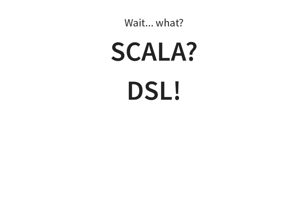 Wait... what? SCALA? DSL!