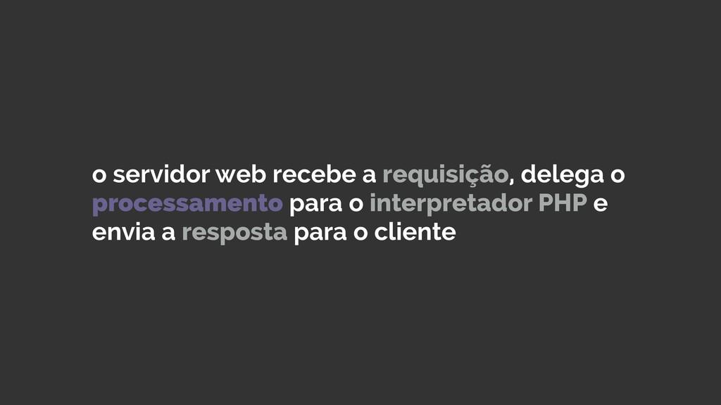 o servidor web recebe a requisição, delega o pr...