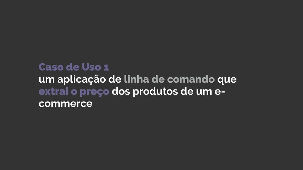 Caso de Uso 1 um aplicação de linha de comando...