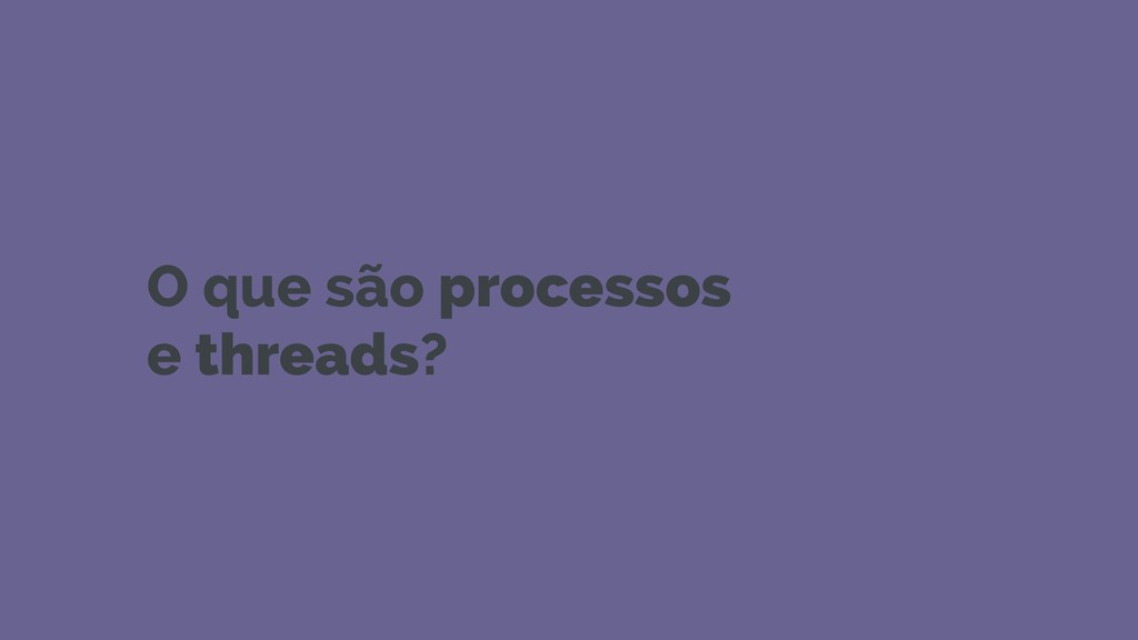 O que são processos e threads?