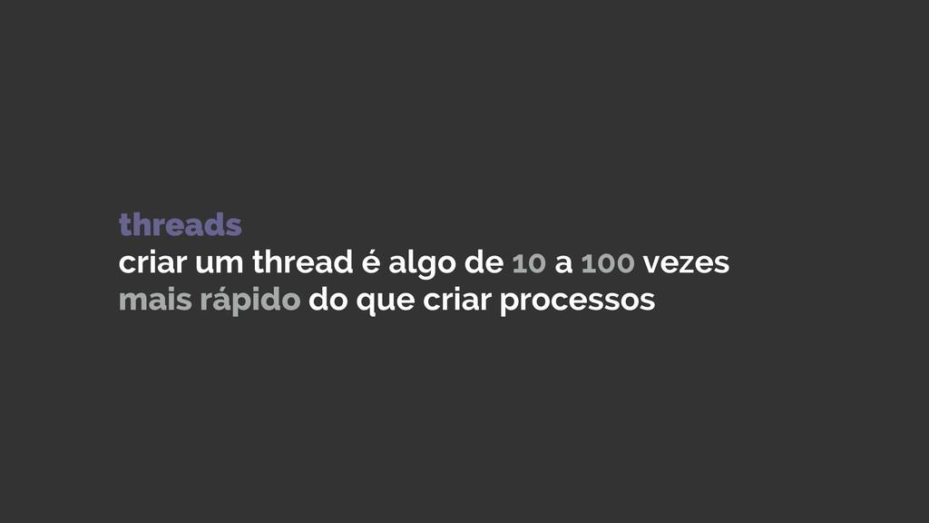 threads criar um thread é algo de 10 a 100 vez...