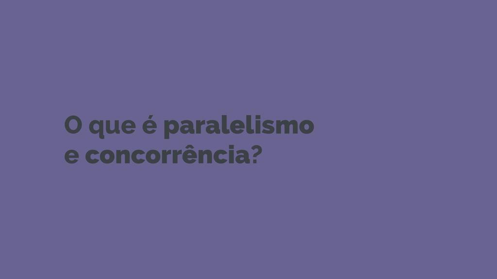 O que é paralelismo e concorrência?