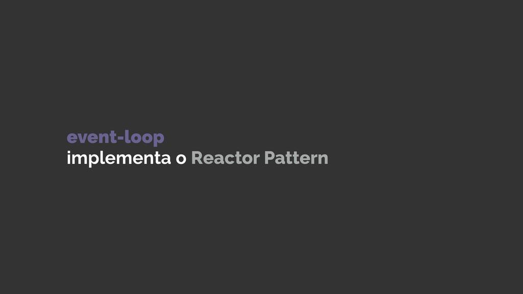 event-loop implementa o Reactor Pattern