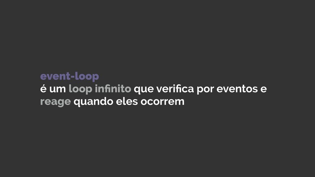 event-loop é um loop infinito que verifica por e...