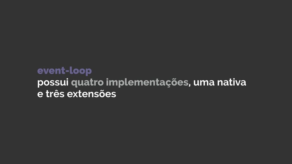 event-loop possui quatro implementações, uma n...