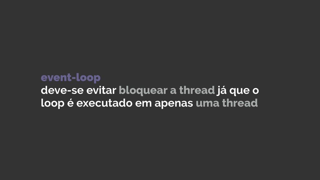 event-loop deve-se evitar bloquear a thread já...