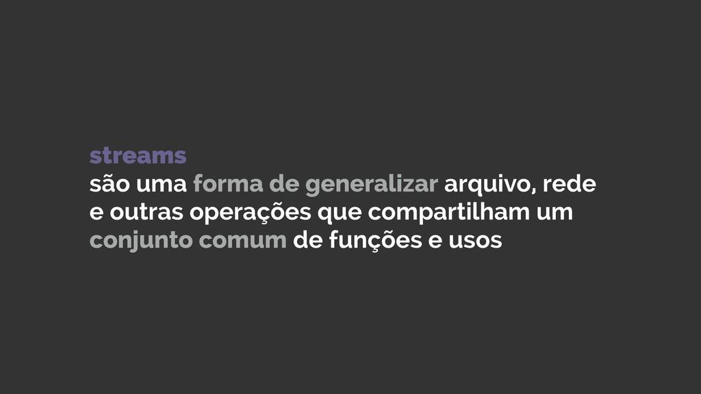 streams são uma forma de generalizar arquivo, ...