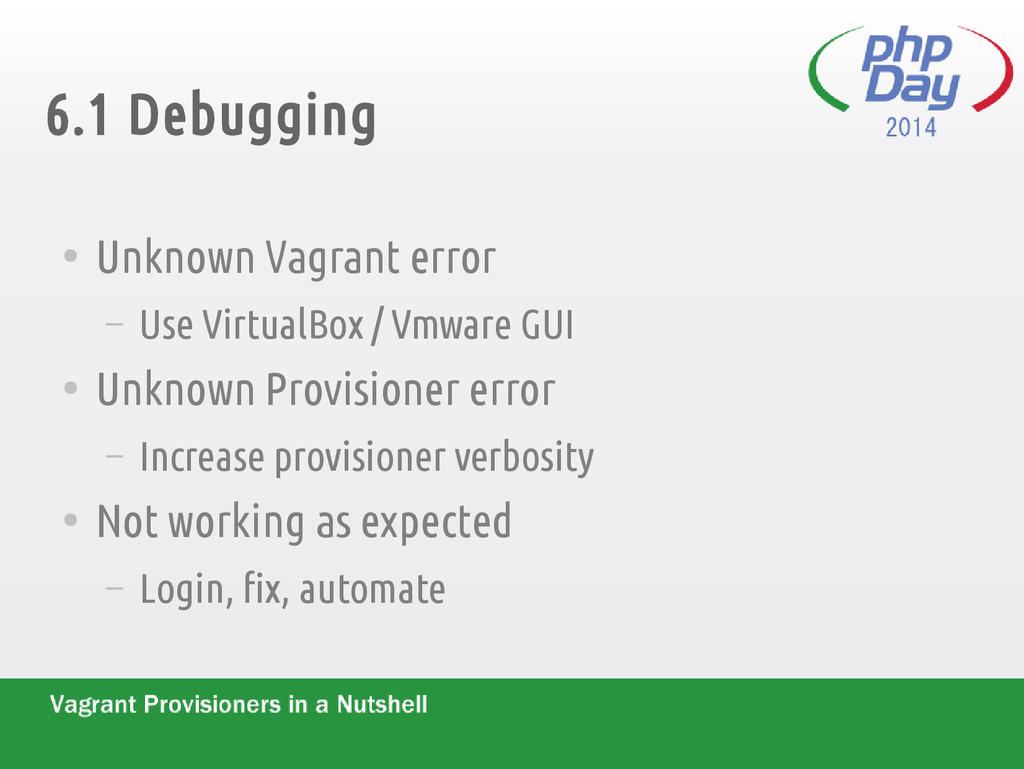 6.1 Debugging ● Unknown Vagrant error – Use Vir...
