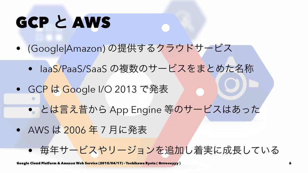 GCP ͱ AWS • (Google|Amazon) ͷఏڙ͢ΔΫϥυαʔϏε • Iaa...